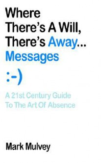 Where There's a Will, There's Away... Messages: A 21st Century Guide to the Art of Absence - Mark Mulvey