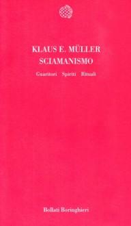 Sciamanismo. Guaritori, spiriti, rituali - Klaus E. Muller