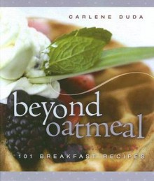 Beyond Oatmeal: 101 Breakfast Recipes - Carlene Duda