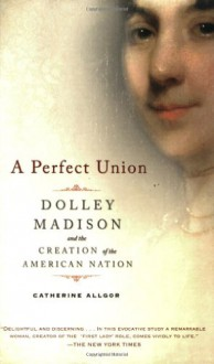 A Perfect Union: Dolley Madison and the Creation of the American Nation - Catherine Allgor