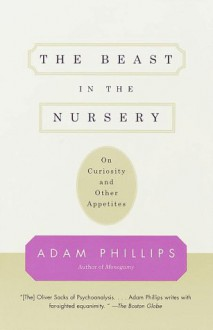 The Beast in the Nursery: On Curiosity and Other Appetites - Adam Phillips