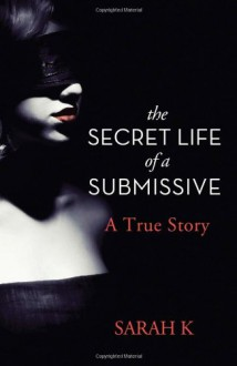 The Secret Life of a Submissive: A True Story - Sarah K