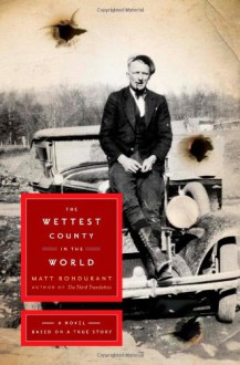 The Wettest County in the World: A Novel Based on a True Story - Matt Bondurant