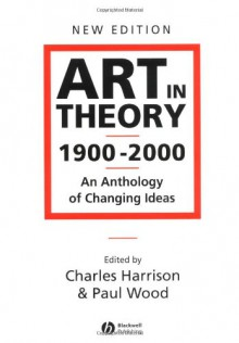 Art in Theory 1900 - 2000: An Anthology of Changing Ideas - Paul Wood, Charles Harrison
