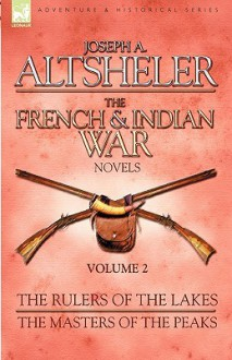 The French & Indian War Novels: 2-The Rulers of the Lakes & The Masters of the Peaks - Joseph Alexander Altsheler