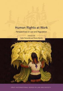 Human Rights at Work: Perspectives on Law and Regulation - Colin Fenwick, Tonia Novitz, Sarah Joseph, Lance Compa, Sean Cooney, Liu Cheng, Chioma Agomo, Christian Brunelle, Anne C.L. Davies