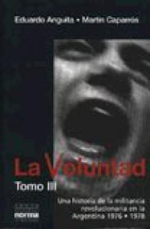 La Voluntad, Tomo III: Una Historia de La Militancia Revolucionaria En La Argentina - Eduardo Anguita, Martín Caparrós