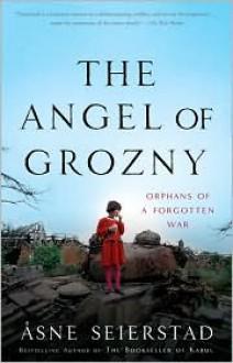 The Angel of Grozny: Orphans of a Forgotten War - Asne Seierstad
