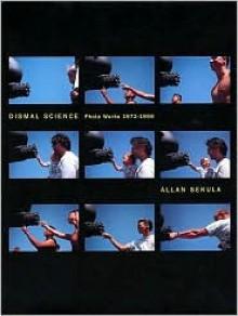 Dismal Science: Photoworks, 1972-1996 - Allan Sekula