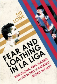 Fear and Loathing in La Liga: Barcelona, Real Madrid, and the World's Greatest Sports Rivalry - Sid Lowe