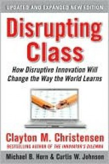 Disrupting Class, Expanded Edition: How Disruptive Innovation Will Change the Way the World Learns - Clayton M. Christensen, Curtis W. Johnson, Michael B. Horn