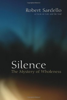 Silence: The Mystery of Wholeness - Robert Sardello, Cheryl Sanders-Sardello, Therese Schroeder-Sheker