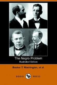 The Negro Problem (Illustrated Edition) (Dodo Press) - Charles W. Chesnutt, H. T. Kealing, Booker T. Washington
