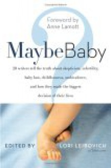 Maybe Baby: 28 Writers Tell the Truth About Skepticism, Infertility, Baby Lust, Childlessness, Ambivalence, and How They Made the Biggest Decision of Their Lives - Lori Leibovich