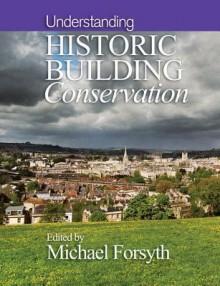 Understanding Historic Building Conservation - Michael Forsyth
