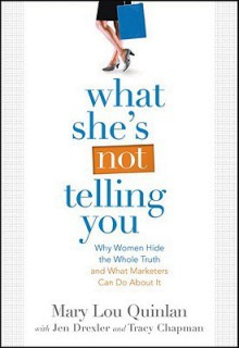 What She's Not Telling You: Why Women Hide the Whole Truth and What Marketers Can Do About It - Mary Quinlan