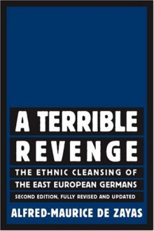 A Terrible Revenge: The Ethnic Cleansing of the East European Germans - Alfred-Maurice De Zayas