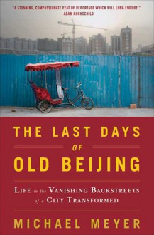 The Last Days of Old Beijing: Life in the Vanishing Backstreets of a City Transformed - Michael Meyer
