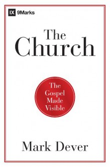 The Church: The Gospel Made Visible - Mark Dever
