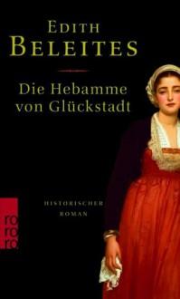 Die Hebamme von Glückstadt: Historischer Roman - Edith Beleites