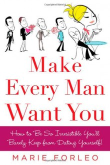 Make Every Man Want You: How to Be So Irresistible You'll Barely Keep from Dating Yourself! - Marie Forleo