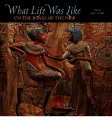 What Life Was Like on the Banks of the Nile: Egypt, 3050-30 BC - Time-Life Books