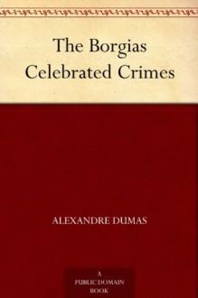 The Borgias Celebrated Crimes - Alexandre Dumas père