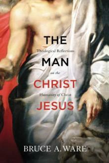 The Man Christ Jesus - Bruce A. Ware