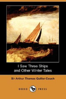 I Saw Three Ships and Other Winter's Tales, - Arthur Quiller-Couch