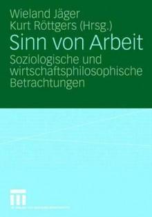 Sinn Von Arbeit: Soziologische Und Wirtschaftsphilosophische Betrachtungen - Wieland Jäger, Kurt Röttgers