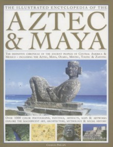 The Illustrated Encyclopedia of the Aztec & Maya: The Definitive Chronicle Of The Ancient Peoples Of Mexico & Central America - Including The Aztec, Maya, Olmec, Mixtec, Toltec & Zapotec - Charles Phillips