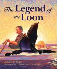 The Legend of the Loon (Myths, Legends, Fairy and Folktales) - Kathy-Jo Wargin, Gisbert Van Frankemhuyzen