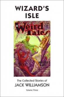 Wizard's Isle: The Collected Stories Of Jack Williamson, Volume Three - Jack Williamson
