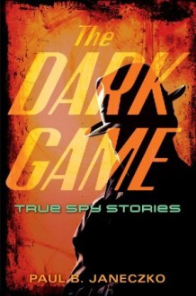 The Dark Game: True Spy Stories from Invisible Ink to CIA Moles - Paul B. Janeczko