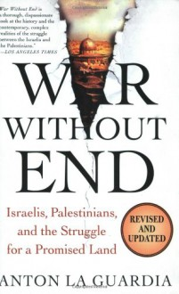 War Without End: Israelis, Palestinians, and the Struggle for a Promised Land - 'Anton La Guardia', 'Anton LaGuardia'