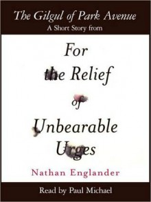 The Gilgul of Park Avenue: A Short Story from For the Relief of Unbearable Urges - Nathan Englander, Paul Michael