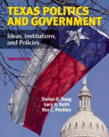 Texas Politics and Government: Ideas, Institutions, and Policies (3rd Edition) - Stefan Haag, Gary A. Keith, Rex C. Peebles