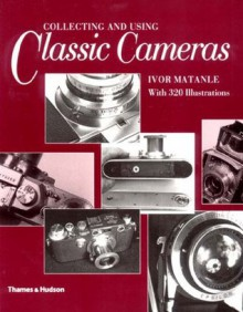 Collecting and Using Classic Cameras: With 320 Illustrations - Ivor Matanle