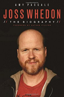 Joss Whedon: The Biography - Amy Pascale, Nathan Fillion