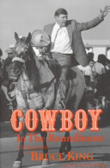 Cowboy in the Roundhouse: A Political Life - Bruce King