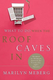 What to Do When the Roof Caves in: Woman-To-Woman Advice for Tackling Life's Trials - Marilyn Meberg