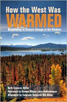 How the West Was Warmed: Responding to Climate Change in the Rockies - Beth Conover, Bill Ritter, John Hickenlooper