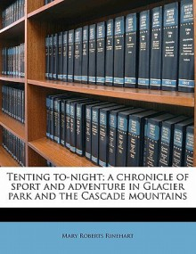 Tenting To-Night; A Chronicle of Sport and Adventure in Glacier Park and the Cascade Mountains - Mary Roberts Rinehart