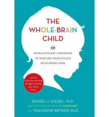 The Whole-Brain Child: 12 Revolutionary Strategies to Nurture Your Child's Developing Mind, Survive Everyday Parenting Struggles, and Help Your Family Thrive - Tina Payne Bryson,Daniel J. Siegel