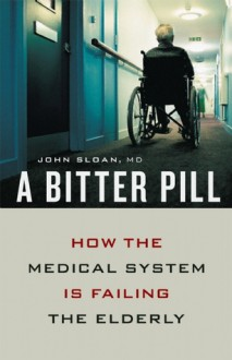 A Bitter Pill: How the Medical System Is Failing the Elderly - John Sloan