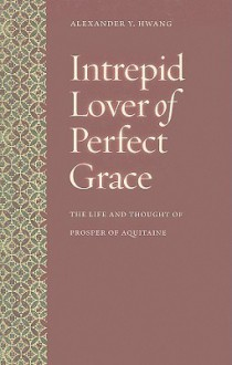 Intrepid Lover of Perfect Grace: The Life and Thought of Prosper of Aquitaine - Alexander Y. Hwang
