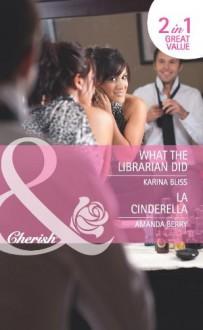 What the Librarian Did. Karina Bliss. La Cinderella - Karina Bliss