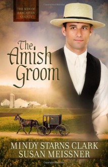 The Amish Groom (The Men of Lancaster County) - 'Mindy Starns Clark', 'Susan Meissner'