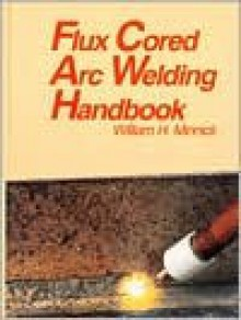 Flux Cored Arc Welding Handbook - William H. Minnick