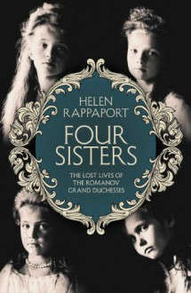 Four Sisters:The Lost Lives of the Romanov Grand Duchesses - Helen Rappaport
